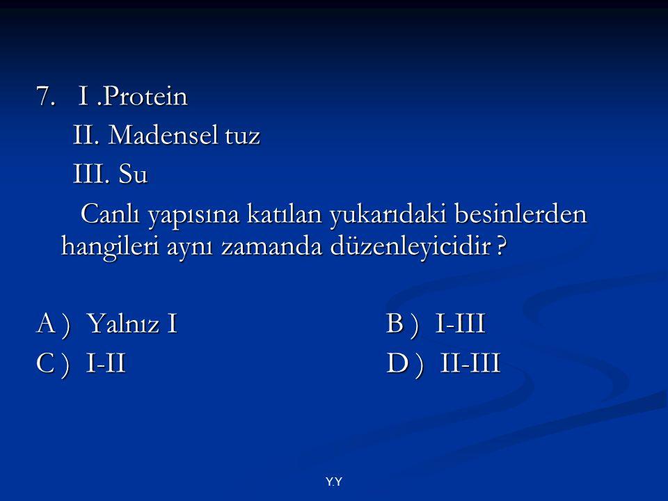 Y.Y 7. I.Protein II. Madensel tuz II. Madensel tuz III. Su III. Su Canlı yapısına katılan yukarıdaki besinlerden hangileri aynı zamanda düzenleyicidir