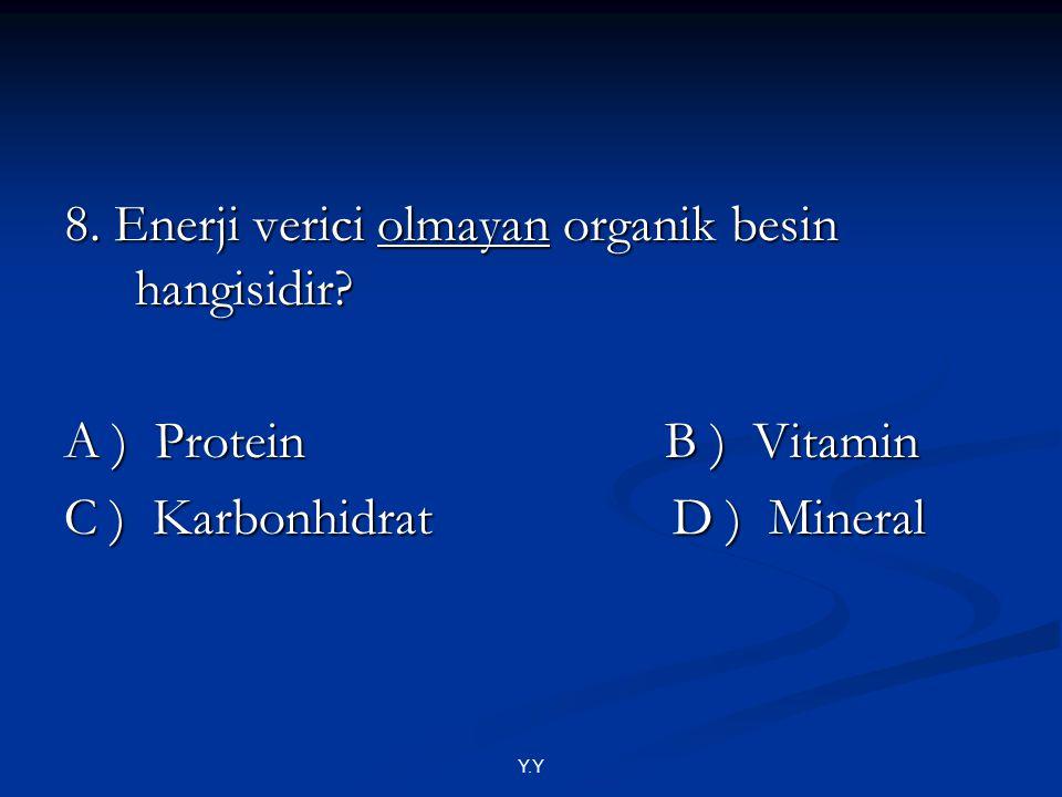 Y.Y 8. Enerji verici olmayan organik besin hangisidir? A ) Protein B ) Vitamin C ) Karbonhidrat D ) Mineral