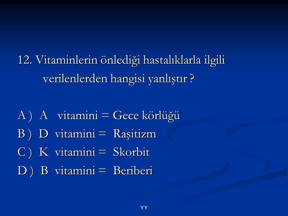 Y.Y 12. Vitaminlerin önlediği hastalıklarla ilgili verilenlerden hangisi yanlıştır ? verilenlerden hangisi yanlıştır ? A ) A vitamini = Gece körlüğü B