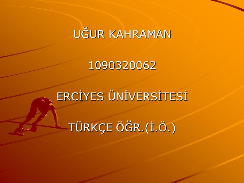 UĞUR KAHRAMAN 1090320062 ERCİYES ÜNİVERSİTESİ TÜRKÇE ÖĞR.(İ.Ö.)
