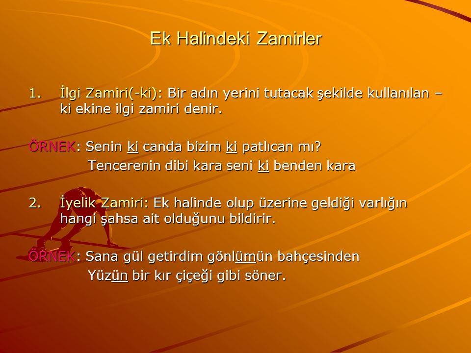 Ek Halindeki Zamirler 1.İlgi Zamiri(-ki): Bir adın yerini tutacak şekilde kullanılan – ki ekine ilgi zamiri denir. ÖRNEK: Senin ki canda bizim ki patl