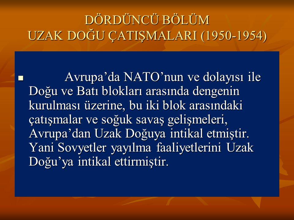 DÖRDÜNCÜ BÖLÜM UZAK DOĞU ÇATIŞMALARI (1950-1954) Avrupa'da NATO'nun ve dolayısı ile Doğu ve Batı blokları arasında dengenin kurulması üzerine, bu iki blok arasındaki çatışmalar ve soğuk savaş gelişmeleri, Avrupa'dan Uzak Doğuya intikal etmiştir.