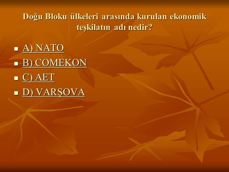 A) NATO A) NATO A) NATO A) NATO B) COMEKON B) COMEKON B) COMEKON B) COMEKON C) AET C) AET C) AET C) AET D) VARŞOVA D) VARŞOVA D) VARŞOVA D) VARŞOVA Doğu Bloku ülkeleri arasında kurulan ekonomik teşkilatın adı nedir