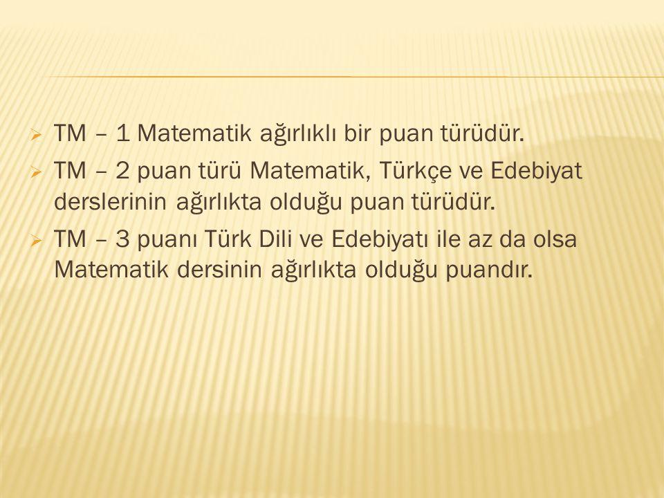  TM – 1 Matematik ağırlıklı bir puan türüdür.  TM – 2 puan türü Matematik, Türkçe ve Edebiyat derslerinin ağırlıkta olduğu puan türüdür.  TM – 3 pu