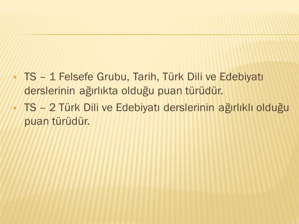  TS – 1 Felsefe Grubu, Tarih, Türk Dili ve Edebiyatı derslerinin ağırlıkta olduğu puan türüdür.  TS – 2 Türk Dili ve Edebiyatı derslerinin ağırlıklı