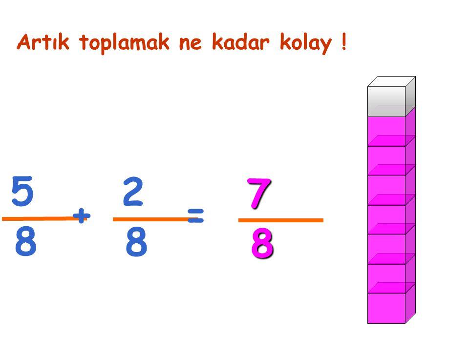 5 8 Artık toplamak ne kadar kolay ! 2 8 += 7 8
