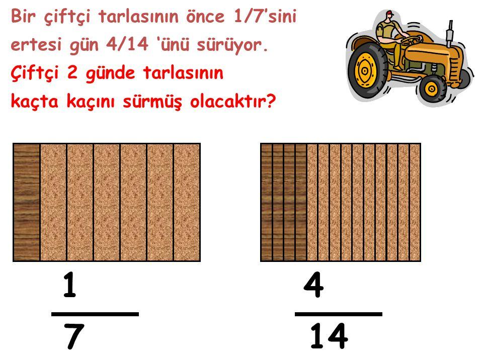 Bir çiftçi tarlasının önce 1/7'sini ertesi gün 4/14 'ünü sürüyor. Çiftçi 2 günde tarlasının kaçta kaçını sürmüş olacaktır? 1 7 4 14
