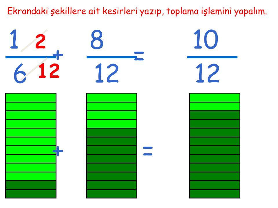1 6 Ekrandaki şekillere ait kesirleri yazıp, toplama işlemini yapalım. + 8 12 = 10 12 2 +=