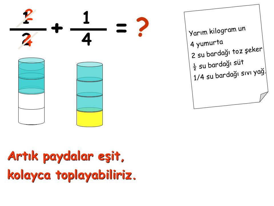 1 2 1 4 +=? Yarım kilogram un 4 yumurta 2 su bardağı toz şeker ½ su bardağı süt 1/4 su bardağı sıvı yağ. Artık paydalar eşit, kolayca toplayabiliriz.