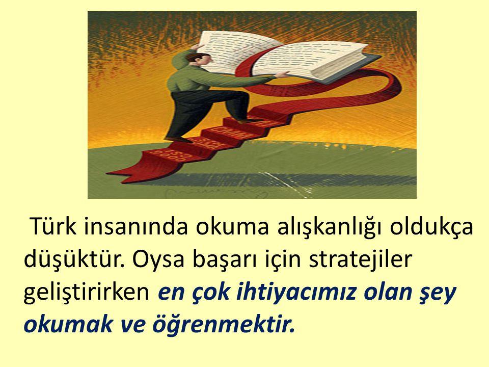 Türk insanında okuma alışkanlığı oldukça düşüktür. Oysa başarı için stratejiler geliştirirken en çok ihtiyacımız olan şey okumak ve öğrenmektir.
