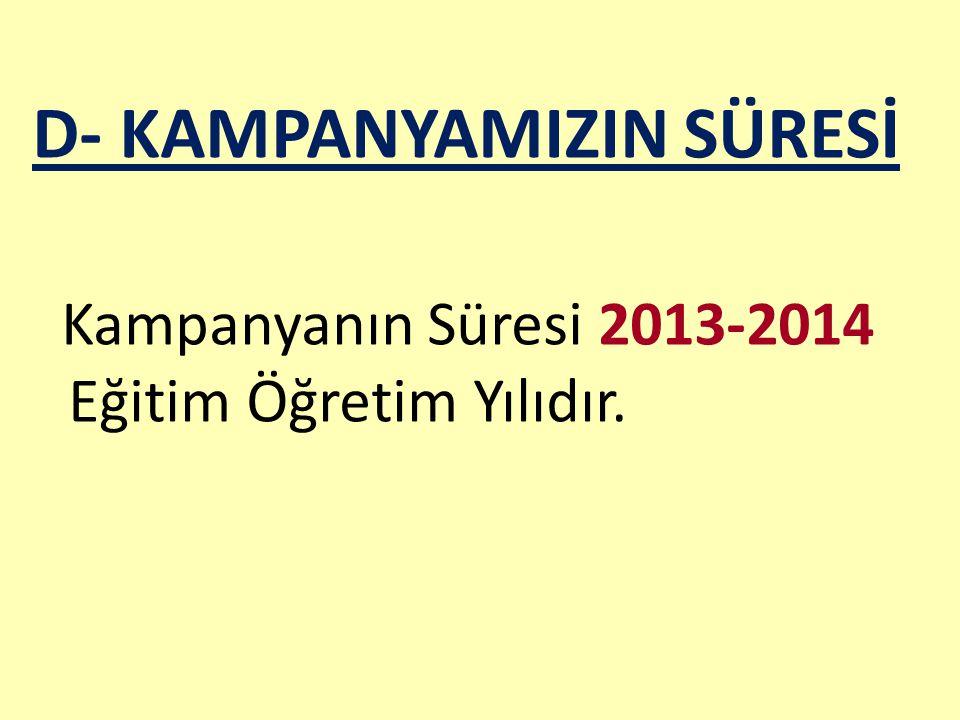 D- KAMPANYAMIZIN SÜRESİ Kampanyanın Süresi 2013-2014 Eğitim Öğretim Yılıdır.