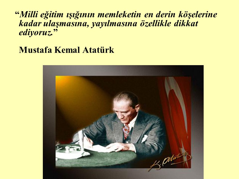 """""""Milli eğitim ışığının memleketin en derin köşelerine kadar ulaşmasına, yayılmasına özellikle dikkat ediyoruz."""" Mustafa Kemal Atatürk"""