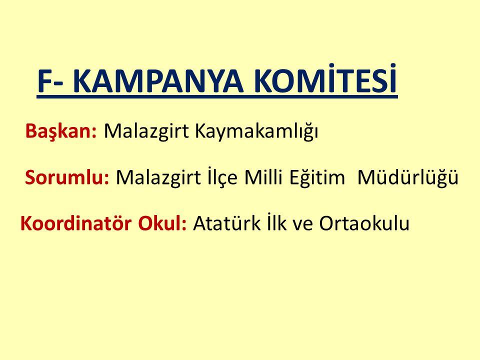 F- KAMPANYA KOMİTESİ Başkan: Malazgirt Kaymakamlığı Sorumlu: Malazgirt İlçe Milli Eğitim Müdürlüğü Koordinatör Okul: Atatürk İlk ve Ortaokulu
