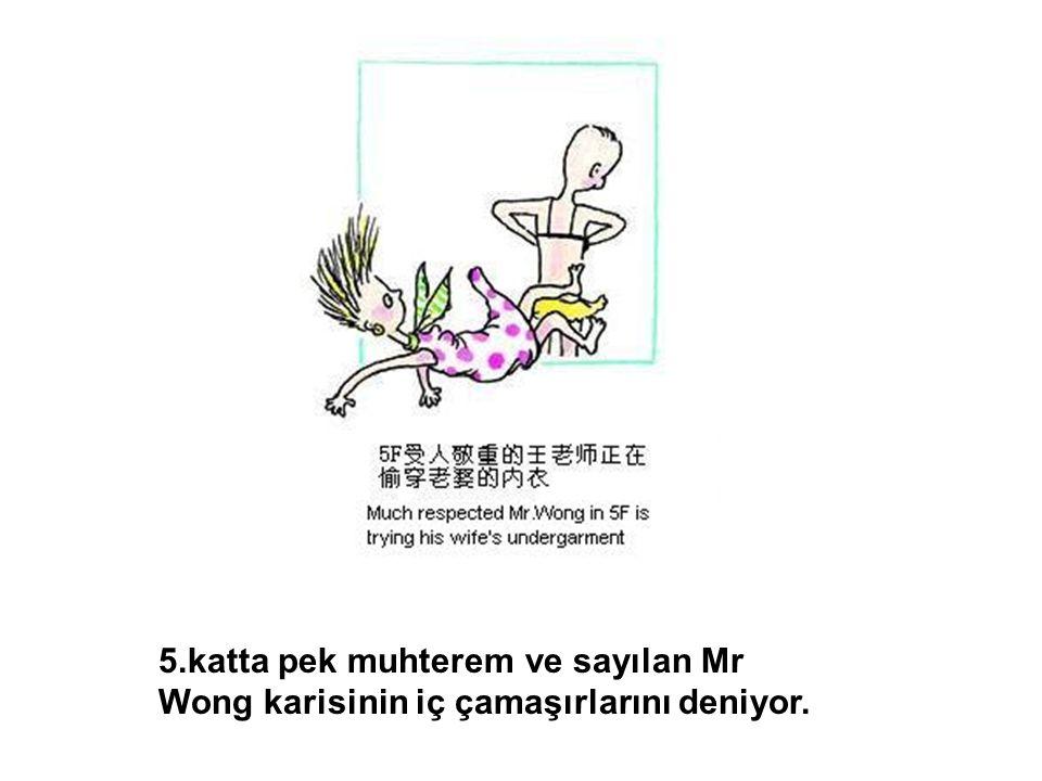 5.katta pek muhterem ve sayılan Mr Wong karisinin iç çamaşırlarını deniyor.