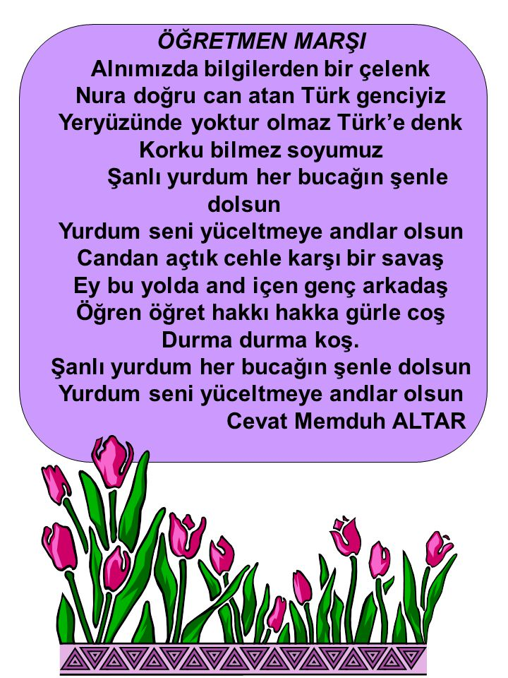 ÖĞRETMEN MARŞI Alnımızda bilgilerden bir çelenk Nura doğru can atan Türk genciyiz Yeryüzünde yoktur olmaz Türk'e denk Korku bilmez soyumuz Şanlı yurdu