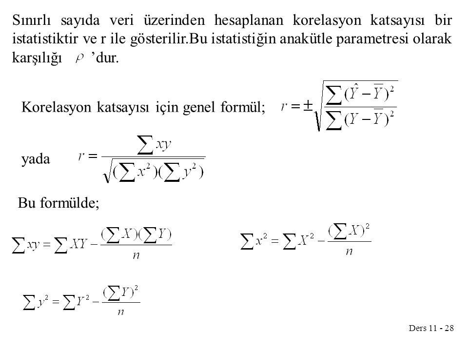 Ders 11 - 28 Sınırlı sayıda veri üzerinden hesaplanan korelasyon katsayısı bir istatistiktir ve r ile gösterilir.Bu istatistiğin anakütle parametresi
