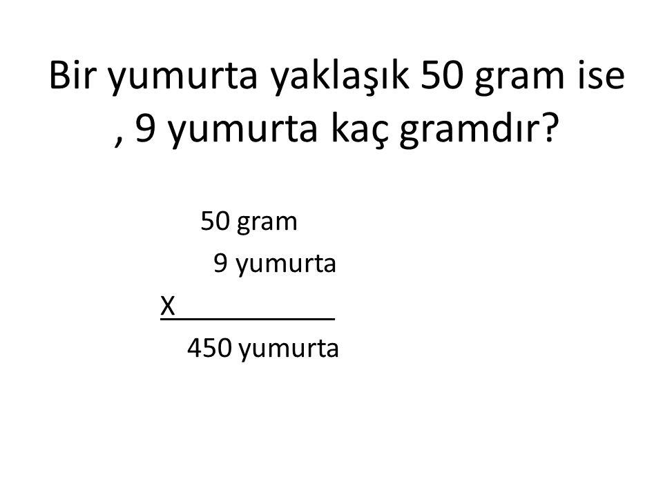 Bir yumurta yaklaşık 50 gram ise, 9 yumurta kaç gramdır? 50 gram 9 yumurta X___________ 450 yumurta