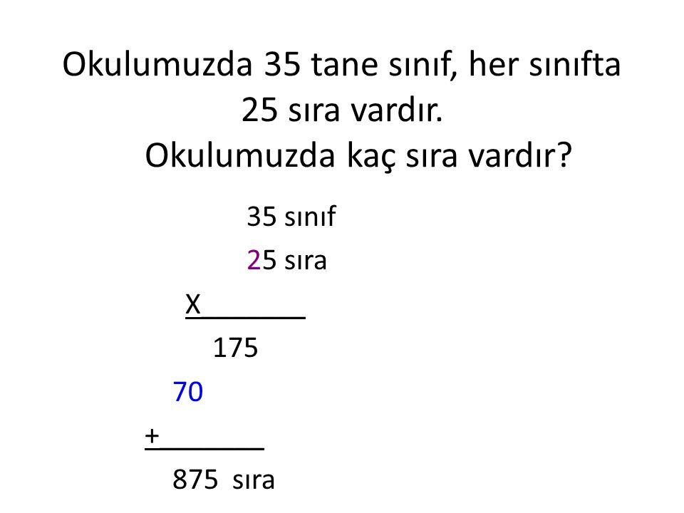 Okulumuzda 35 tane sınıf, her sınıfta 25 sıra vardır. Okulumuzda kaç sıra vardır? 35 sınıf 25 sıra X_______ 175 70 +_______ 875 sıra