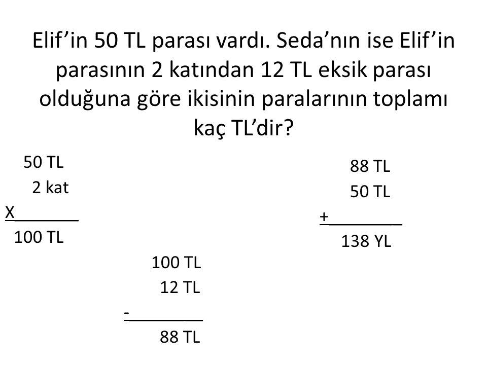 Elif'in 50 TL parası vardı. Seda'nın ise Elif'in parasının 2 katından 12 TL eksik parası olduğuna göre ikisinin paralarının toplamı kaç TL'dir? 50 TL
