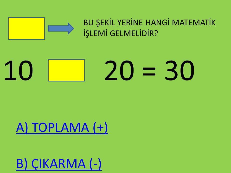 10 20 = 30 BU ŞEKİL YERİNE HANGİ MATEMATİK İŞLEMİ GELMELİDİR? A) TOPLAMA (+) B) ÇIKARMA (-)