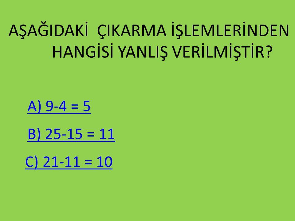 AŞAĞIDAKİ ÇIKARMA İŞLEMLERİNDEN HANGİSİ YANLIŞ VERİLMİŞTİR? A) 9-4 = 5 B) 25-15 = 11 C) 21-11 = 10