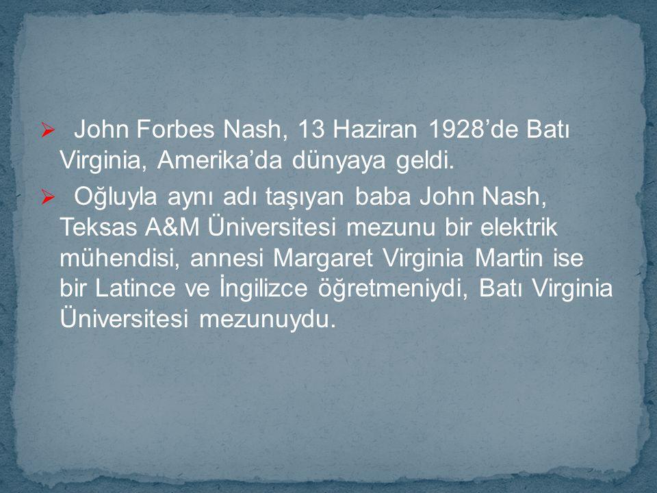  John Forbes Nash, 13 Haziran 1928'de Batı Virginia, Amerika'da dünyaya geldi.  Oğluyla aynı adı taşıyan baba John Nash, Teksas A&M Üniversitesi mez