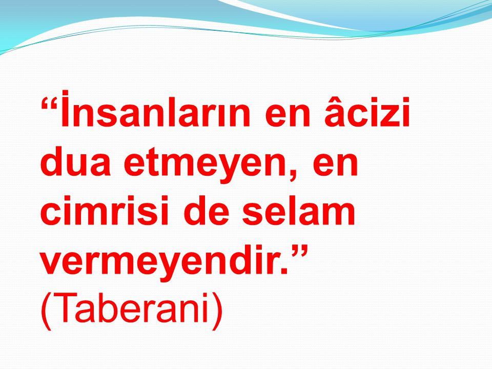 """""""İnsanların en âcizi dua etmeyen, en cimrisi de selam vermeyendir."""" (Taberani)"""