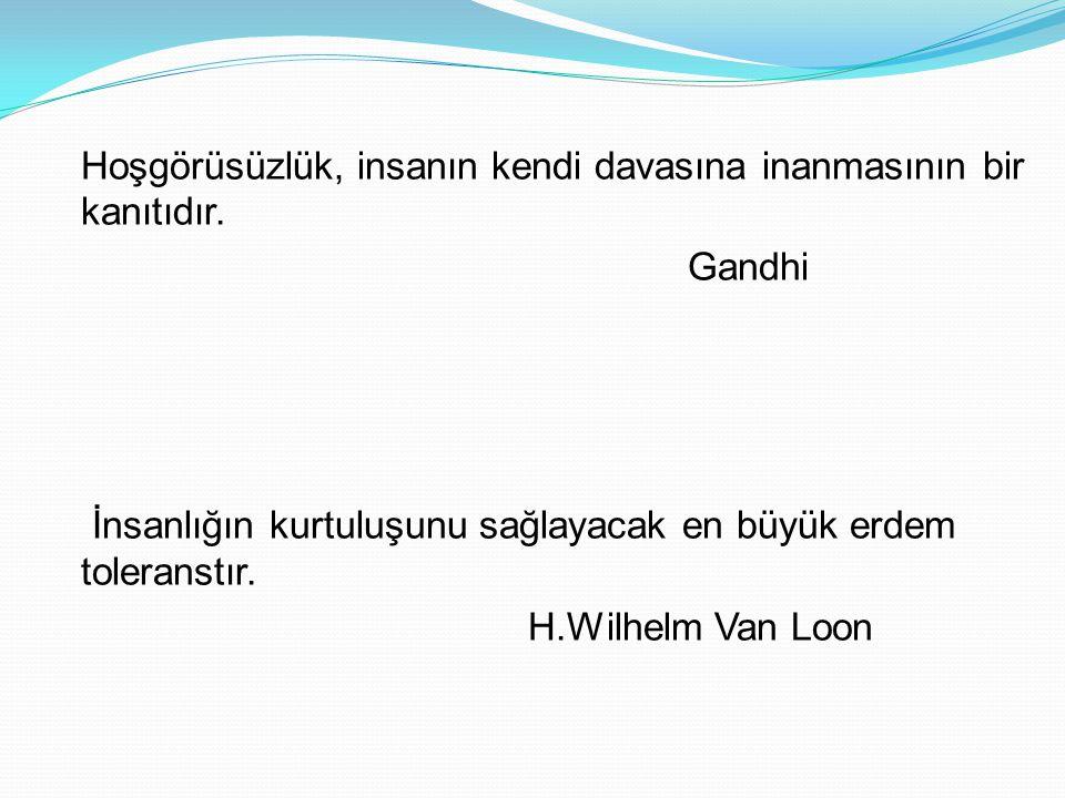 Hoşgörüsüzlük, insanın kendi davasına inanmasının bir kanıtıdır. Gandhi İnsanlığın kurtuluşunu sağlayacak en büyük erdem toleranstır. H.Wilhelm Van Lo