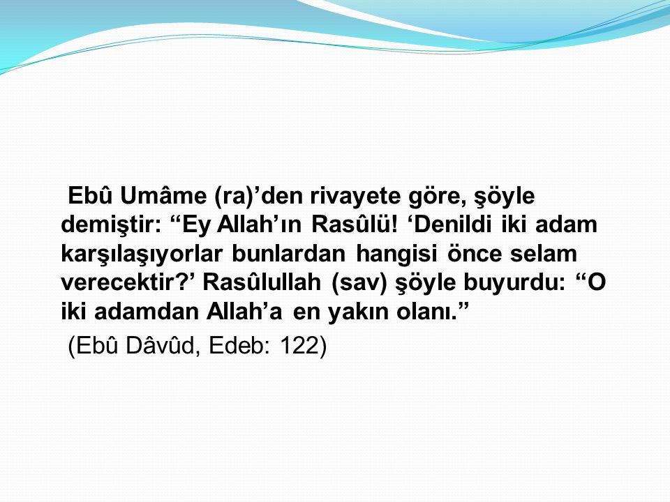 """Ebû Umâme (ra)'den rivayete göre, şöyle demiştir: """"Ey Allah'ın Rasûlü! 'Denildi iki adam karşılaşıyorlar bunlardan hangisi önce selam verecektir?' Ras"""