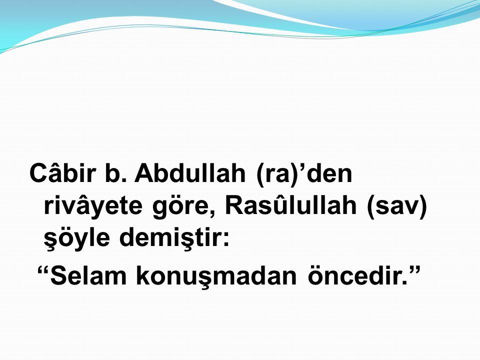 """Câbir b. Abdullah (ra)'den rivâyete göre, Rasûlullah (sav) şöyle demiştir: """"Selam konuşmadan öncedir."""""""