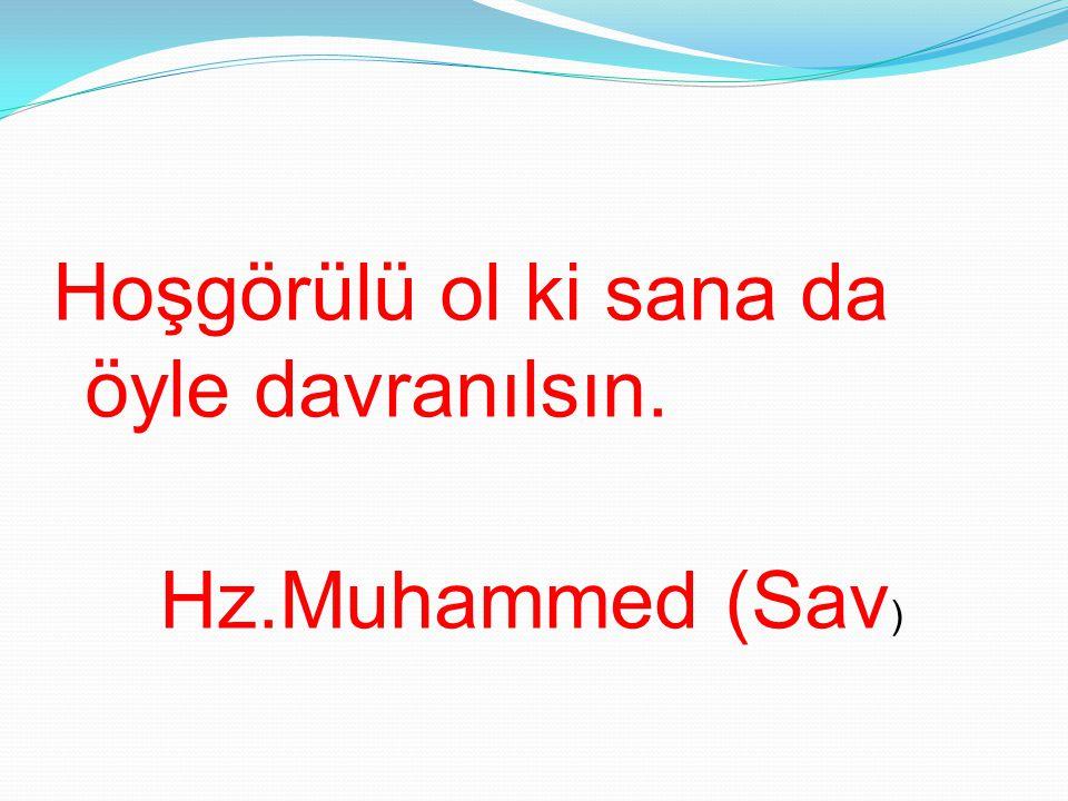 Hoşgörülü ol ki sana da öyle davranılsın. Hz.Muhammed (Sav )