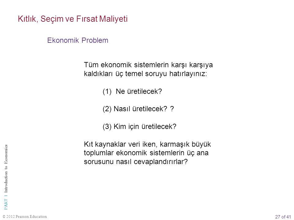27 of 41 PART I Introduction to Economics © 2012 Pearson Education Tüm ekonomik sistemlerin karşı karşıya kaldıkları üç temel soruyu hatırlayınız: (1)