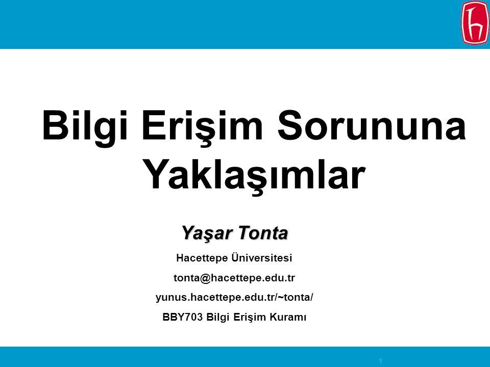 1 Bilgi Erişim Sorununa Yaklaşımlar Yaşar Tonta Hacettepe Üniversitesi tonta@hacettepe.edu.tr yunus.hacettepe.edu.tr/~tonta/ BBY703 Bilgi Erişim Kuram