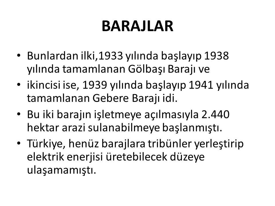 BARAJLAR Bunlardan ilki,1933 yılında başlayıp 1938 yılında tamamlanan Gölbaşı Barajı ve ikincisi ise, 1939 yılında başlayıp 1941 yılında tamamlanan Gebere Barajı idi.