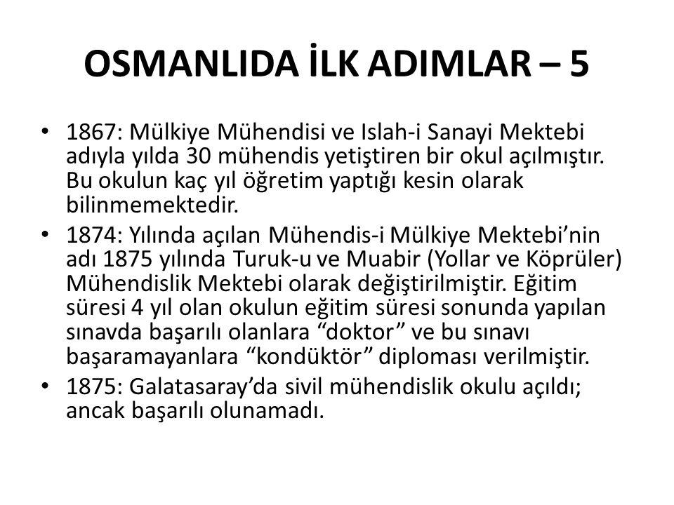 OSMANLIDA İLK ADIMLAR – 5 1867: Mülkiye Mühendisi ve Islah-i Sanayi Mektebi adıyla yılda 30 mühendis yetiştiren bir okul açılmıştır.