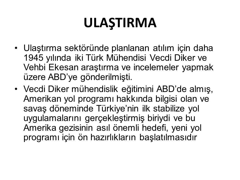 ULAŞTIRMA Ulaştırma sektöründe planlanan atılım için daha 1945 yılında iki Türk Mühendisi Vecdi Diker ve Vehbi Ekesan araştırma ve incelemeler yapmak üzere ABD'ye gönderilmişti.