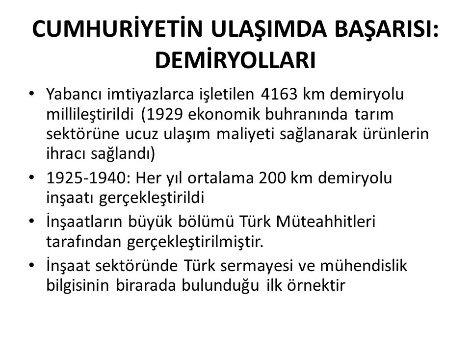 CUMHURİYETİN ULAŞIMDA BAŞARISI: DEMİRYOLLARI Yabancı imtiyazlarca işletilen 4163 km demiryolu millileştirildi (1929 ekonomik buhranında tarım sektörüne ucuz ulaşım maliyeti sağlanarak ürünlerin ihracı sağlandı) 1925-1940: Her yıl ortalama 200 km demiryolu inşaatı gerçekleştirildi İnşaatların büyük bölümü Türk Müteahhitleri tarafından gerçekleştirilmiştir.