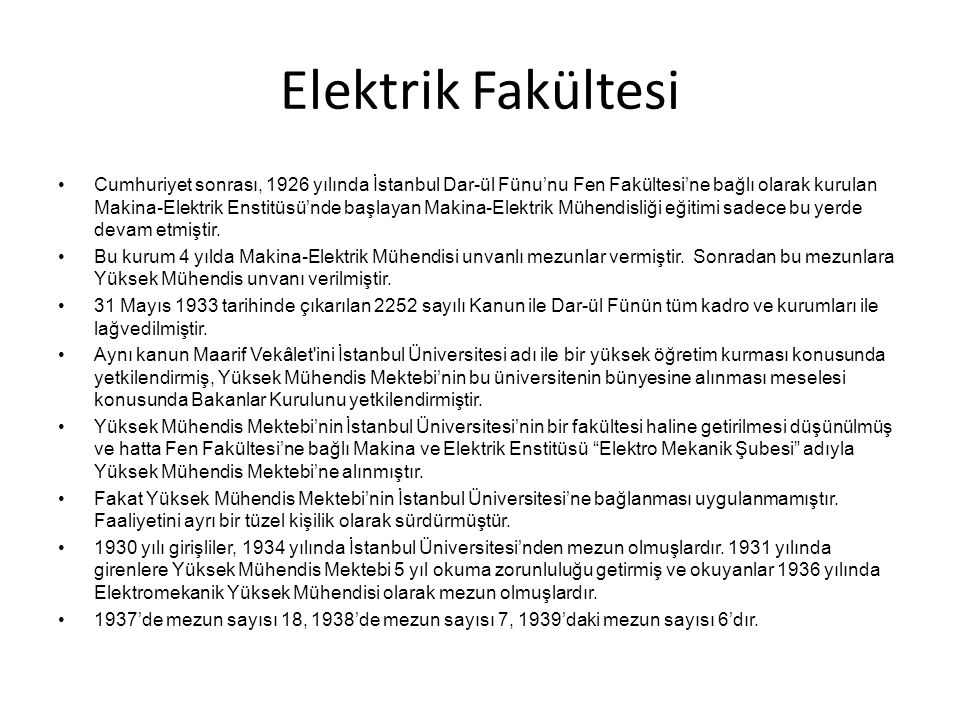 Elektrik Fakültesi Cumhuriyet sonrası, 1926 yılında İstanbul Dar-ül Fünu'nu Fen Fakültesi'ne bağlı olarak kurulan Makina-Elektrik Enstitüsü'nde başlayan Makina-Elektrik Mühendisliği eğitimi sadece bu yerde devam etmiştir.
