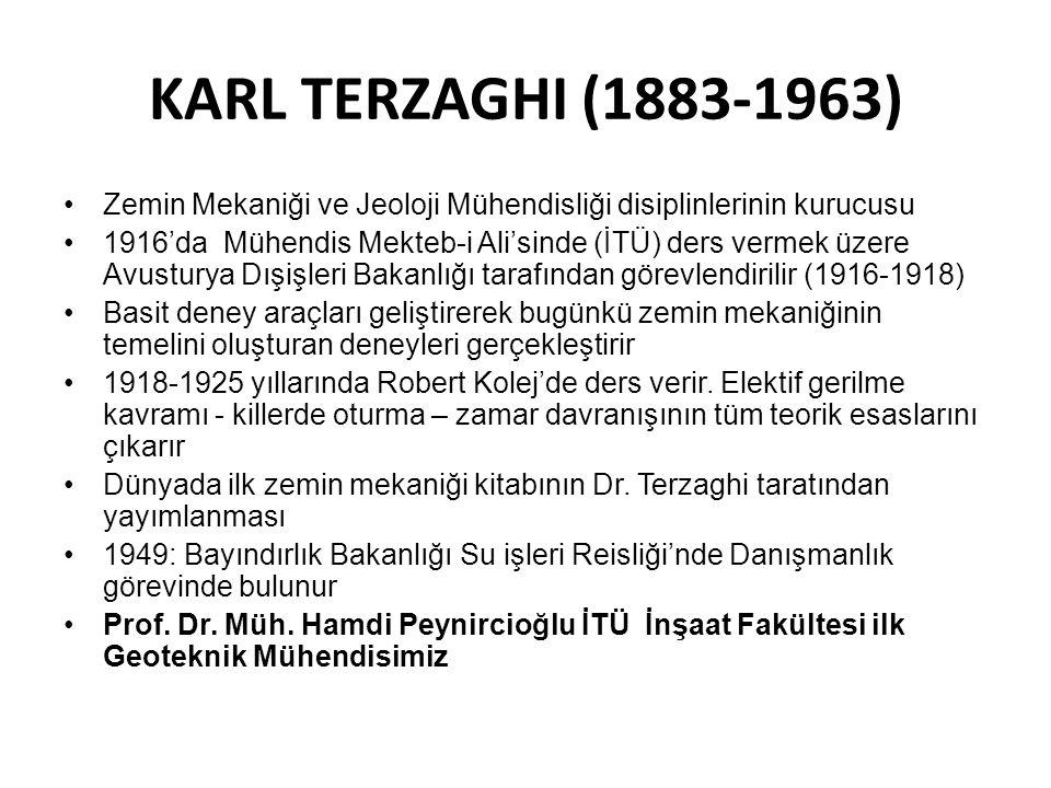 KARL TERZAGHI (1883-1963) Zemin Mekaniği ve Jeoloji Mühendisliği disiplinlerinin kurucusu 1916'da Mühendis Mekteb-i Ali'sinde (İTÜ) ders vermek üzere Avusturya Dışişleri Bakanlığı tarafından görevlendirilir (1916-1918) Basit deney araçları geliştirerek bugünkü zemin mekaniğinin temelini oluşturan deneyleri gerçekleştirir 1918-1925 yıllarında Robert Kolej'de ders verir.
