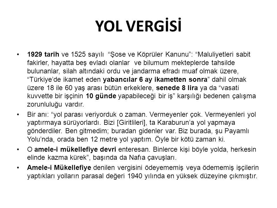 YOL VERGİSİ 1929 tarih ve 1525 sayılı Şose ve Köprüler Kanunu : Maluliyetleri sabit fakirler, hayatta beş evladı olanlar ve bilumum mekteplerde tahsilde bulunanlar, silah altındaki ordu ve jandarma efradı muaf olmak üzere, Türkiye'de ikamet eden yabancılar 6 ay ikametten sonra dahil olmak üzere 18 ile 60 yaş arası bütün erkeklere, senede 8 lira ya da vasati kuvvette bir işçinin 10 günde yapabileceği bir iş karşılığı bedenen çalışma zorunluluğu vardır.