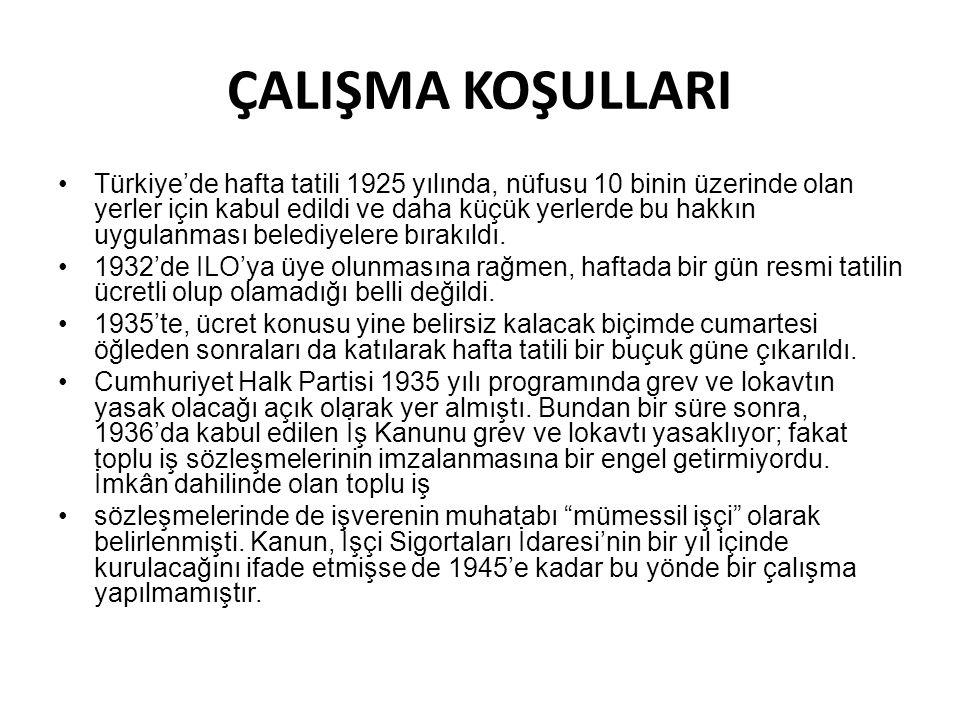 ÇALIŞMA KOŞULLARI Türkiye'de hafta tatili 1925 yılında, nüfusu 10 binin üzerinde olan yerler için kabul edildi ve daha küçük yerlerde bu hakkın uygulanması belediyelere bırakıldı.