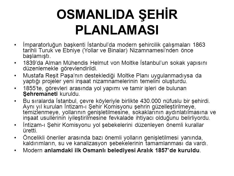 OSMANLIDA ŞEHİR PLANLAMASI İmparatorluğun başkenti İstanbul'da modern şehircilik çalışmaları 1863 tarihli Turuk ve Ebniye (Yollar ve Binalar) Nizamnamesi'nden önce başlamıştı.