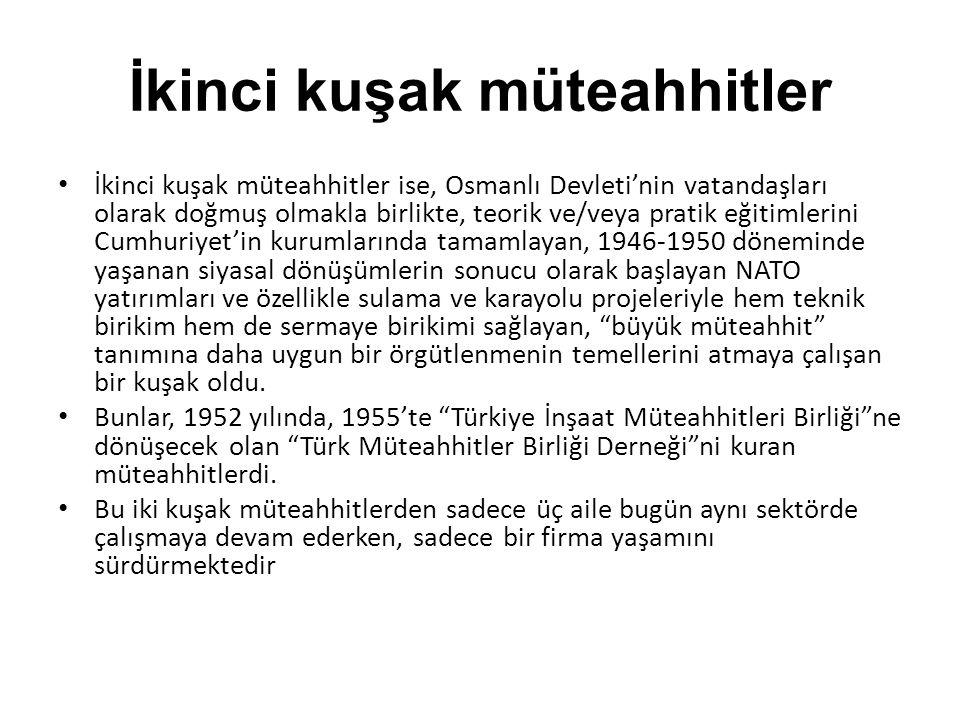 İkinci kuşak müteahhitler İkinci kuşak müteahhitler ise, Osmanlı Devleti'nin vatandaşları olarak doğmuş olmakla birlikte, teorik ve/veya pratik eğitimlerini Cumhuriyet'in kurumlarında tamamlayan, 1946-1950 döneminde yaşanan siyasal dönüşümlerin sonucu olarak başlayan NATO yatırımları ve özellikle sulama ve karayolu projeleriyle hem teknik birikim hem de sermaye birikimi sağlayan, büyük müteahhit tanımına daha uygun bir örgütlenmenin temellerini atmaya çalışan bir kuşak oldu.