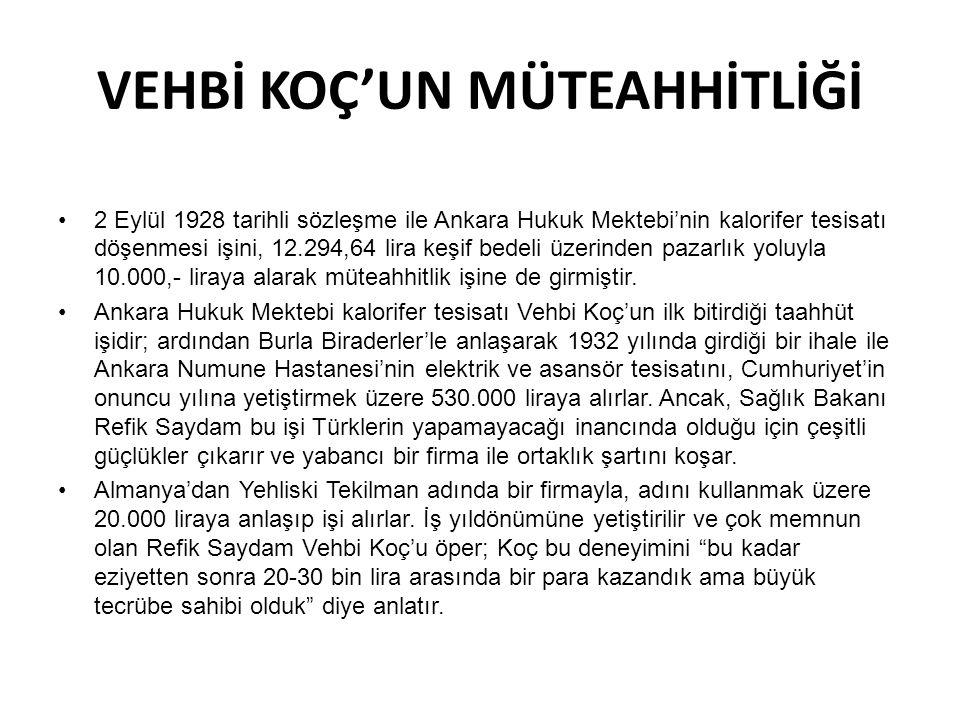 VEHBİ KOÇ'UN MÜTEAHHİTLİĞİ 2 Eylül 1928 tarihli sözleşme ile Ankara Hukuk Mektebi'nin kalorifer tesisatı döşenmesi işini, 12.294,64 lira keşif bedeli üzerinden pazarlık yoluyla 10.000,- liraya alarak müteahhitlik işine de girmiştir.