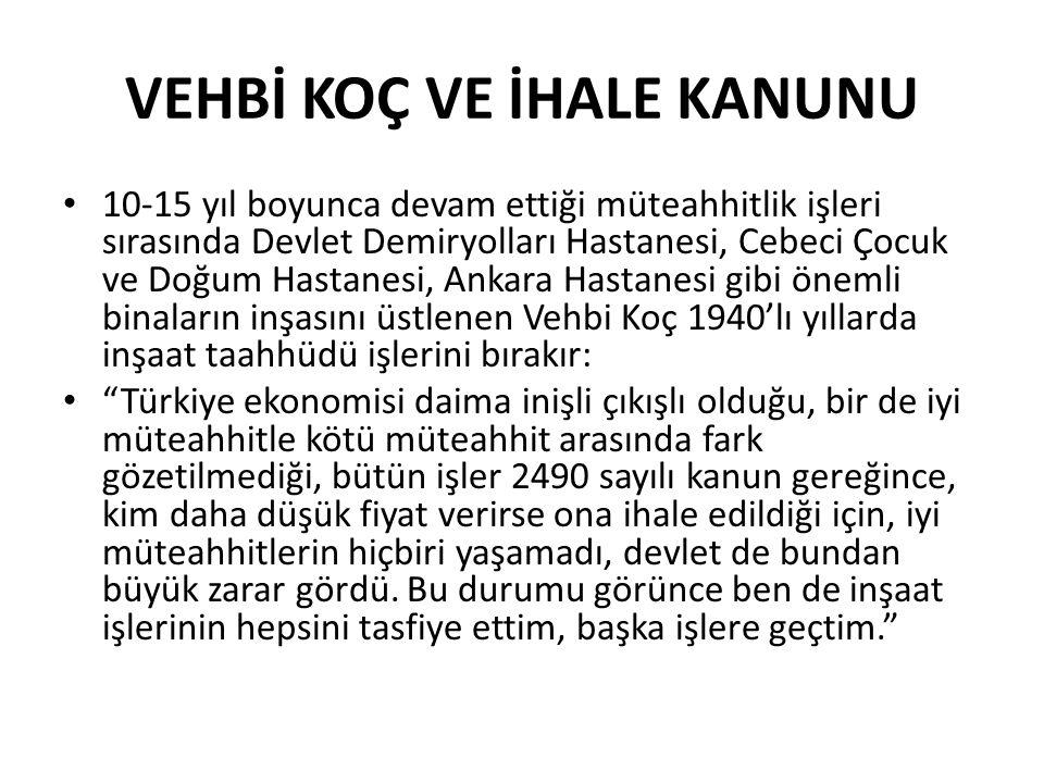 VEHBİ KOÇ VE İHALE KANUNU 10-15 yıl boyunca devam ettiği müteahhitlik işleri sırasında Devlet Demiryolları Hastanesi, Cebeci Çocuk ve Doğum Hastanesi, Ankara Hastanesi gibi önemli binaların inşasını üstlenen Vehbi Koç 1940'lı yıllarda inşaat taahhüdü işlerini bırakır: Türkiye ekonomisi daima inişli çıkışlı olduğu, bir de iyi müteahhitle kötü müteahhit arasında fark gözetilmediği, bütün işler 2490 sayılı kanun gereğince, kim daha düşük fiyat verirse ona ihale edildiği için, iyi müteahhitlerin hiçbiri yaşamadı, devlet de bundan büyük zarar gördü.