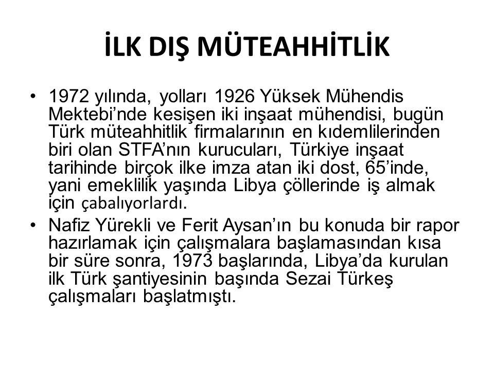 İLK DIŞ MÜTEAHHİTLİK 1972 yılında, yolları 1926 Yüksek Mühendis Mektebi'nde kesişen iki inşaat mühendisi, bugün Türk müteahhitlik firmalarının en kıdemlilerinden biri olan STFA'nın kurucuları, Türkiye inşaat tarihinde birçok ilke imza atan iki dost, 65'inde, yani emeklilik yaşında Libya çöllerinde iş almak için çabalıyorlardı.