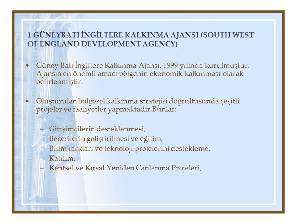 1.GÜNEYBATI İNGİLTERE KALKINMA AJANSI (SOUTH WEST OF ENGLAND DEVELOPMENT AGENCY) Güney Batı İngiltere Kalkınma Ajansı, 1999 yılında kurulmuştur.