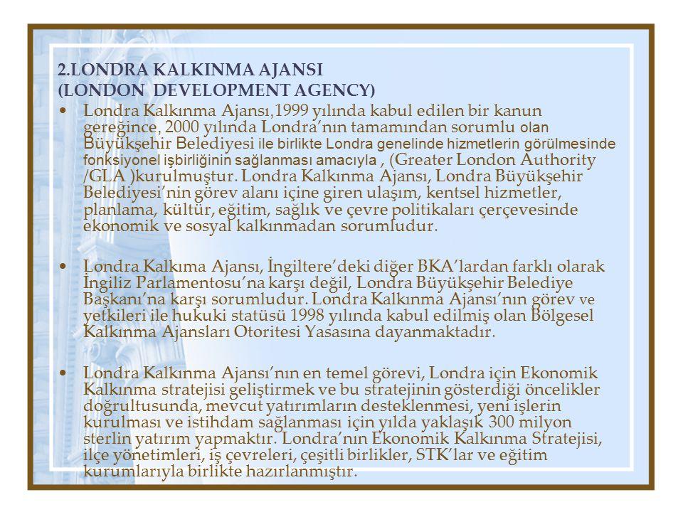 2.LONDRA KALKINMA AJANSI (LONDON DEVELOPMENT AGENCY) Londra Kalkınma Ajansı, 1999 yılında kabul edilen bir kanun gereğince, 2000 yılında Londra'nın tamamından sorumlu olan B üyükşehir B elediyesi ile birlikte Londra genelinde hizmetlerin görülmesinde fonksiyonel işbirliğinin sağlanması amacıyla, (Greater London Authority /GLA ) kurulmuştur.