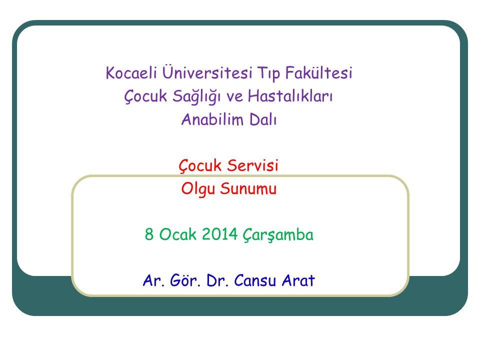 Kocaeli Üniversitesi Tıp Fakültesi Çocuk Sağlığı ve Hastalıkları Anabilim Dalı Çocuk Servisi Olgu Sunumu 8 Ocak 2014 Çarşamba Ar. Gör. Dr. Cansu Arat