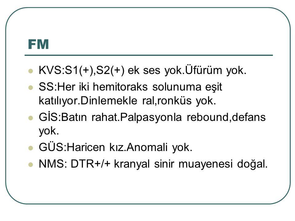 FM KVS:S1(+),S2(+) ek ses yok.Üfürüm yok. SS:Her iki hemitoraks solunuma eşit katılıyor.Dinlemekle ral,ronküs yok. GİS:Batın rahat.Palpasyonla rebound